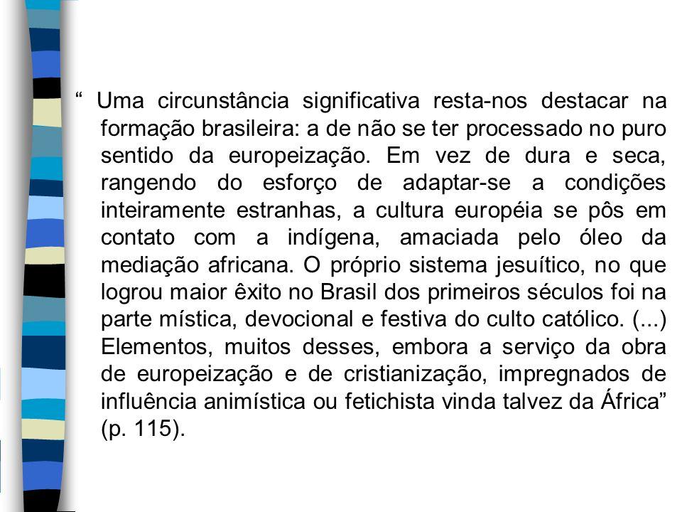 """"""" Uma circunstância significativa resta-nos destacar na formação brasileira: a de não se ter processado no puro sentido da europeização. Em vez de dur"""
