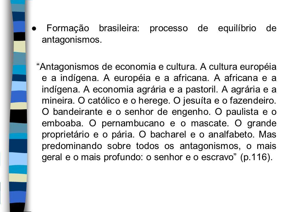 """● Formação brasileira: processo de equilíbrio de antagonismos. """"Antagonismos de economia e cultura. A cultura européia e a indígena. A européia e a af"""
