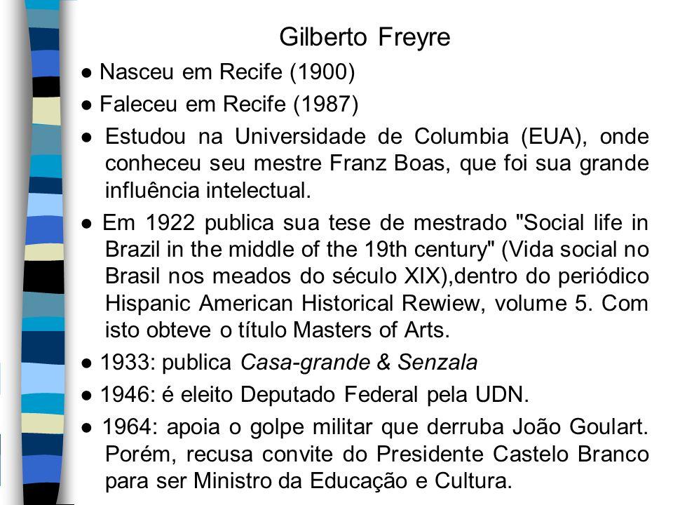 Gilberto Freyre ● Nasceu em Recife (1900) ● Faleceu em Recife (1987) ● Estudou na Universidade de Columbia (EUA), onde conheceu seu mestre Franz Boas,