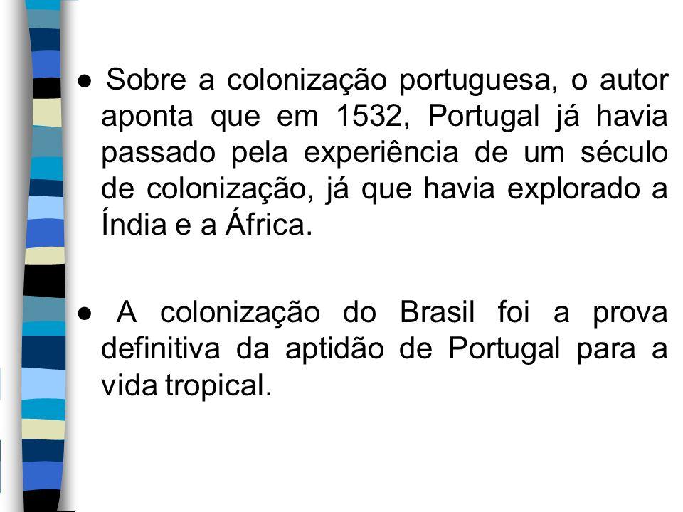 ● Sobre a colonização portuguesa, o autor aponta que em 1532, Portugal já havia passado pela experiência de um século de colonização, já que havia exp