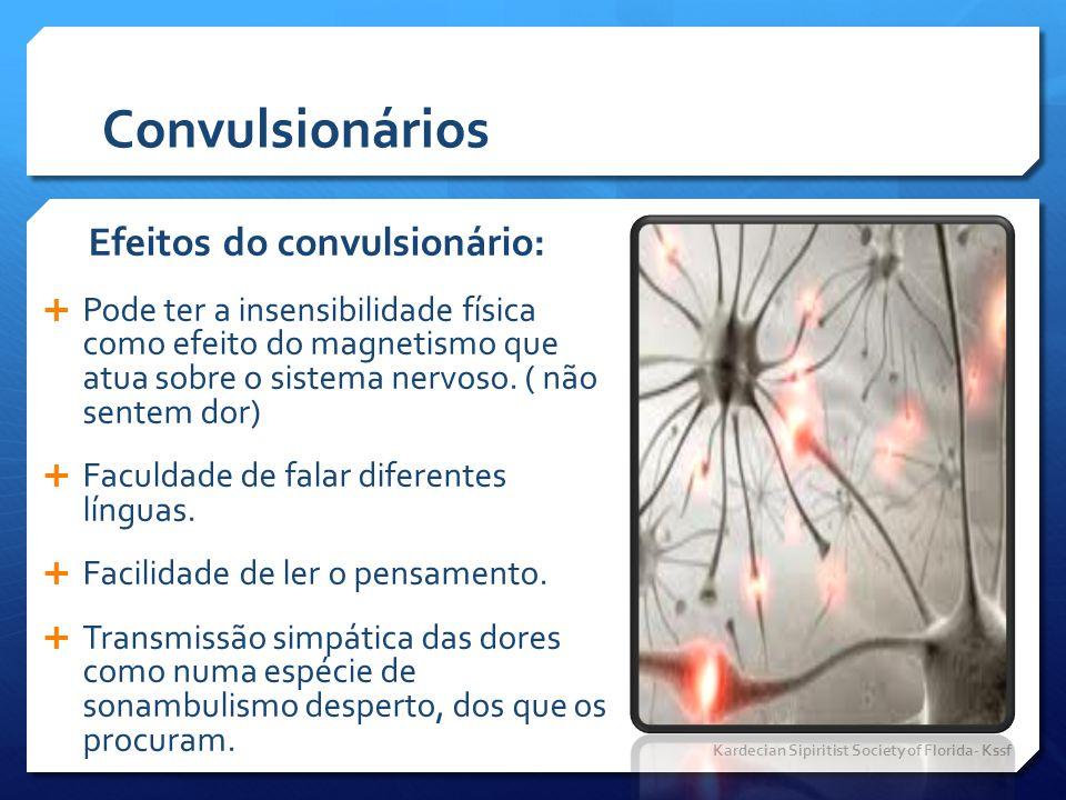 Convulsionários Efeitos do convulsionário:  Pode ter a insensibilidade física como efeito do magnetismo que atua sobre o sistema nervoso. ( não sente