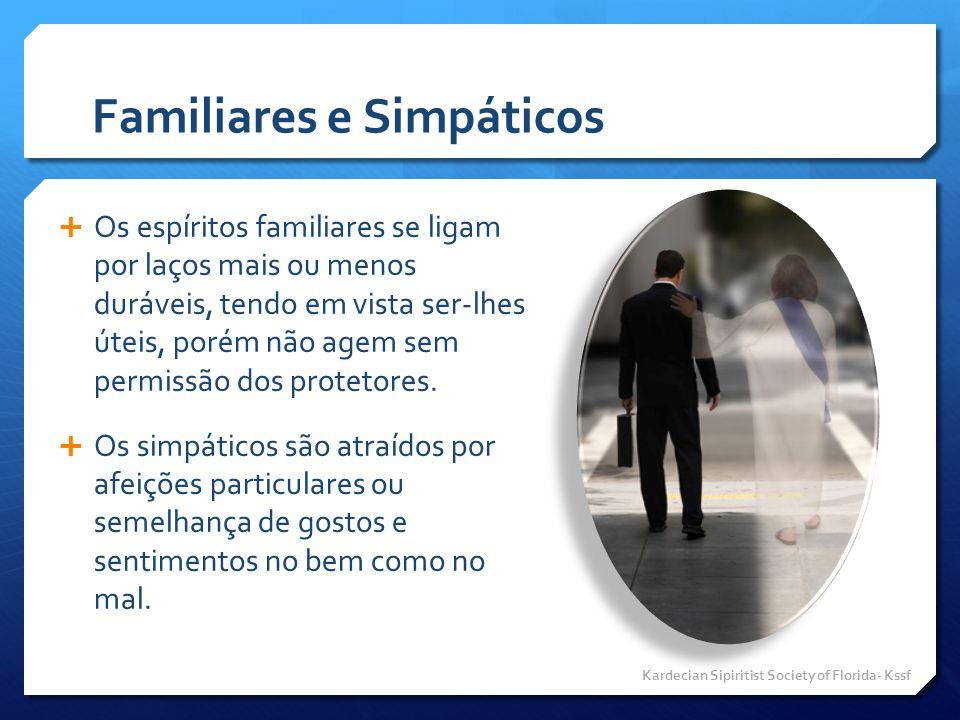 Familiares e Simpáticos  Os espíritos familiares se ligam por laços mais ou menos duráveis, tendo em vista ser-lhes úteis, porém não agem sem permiss