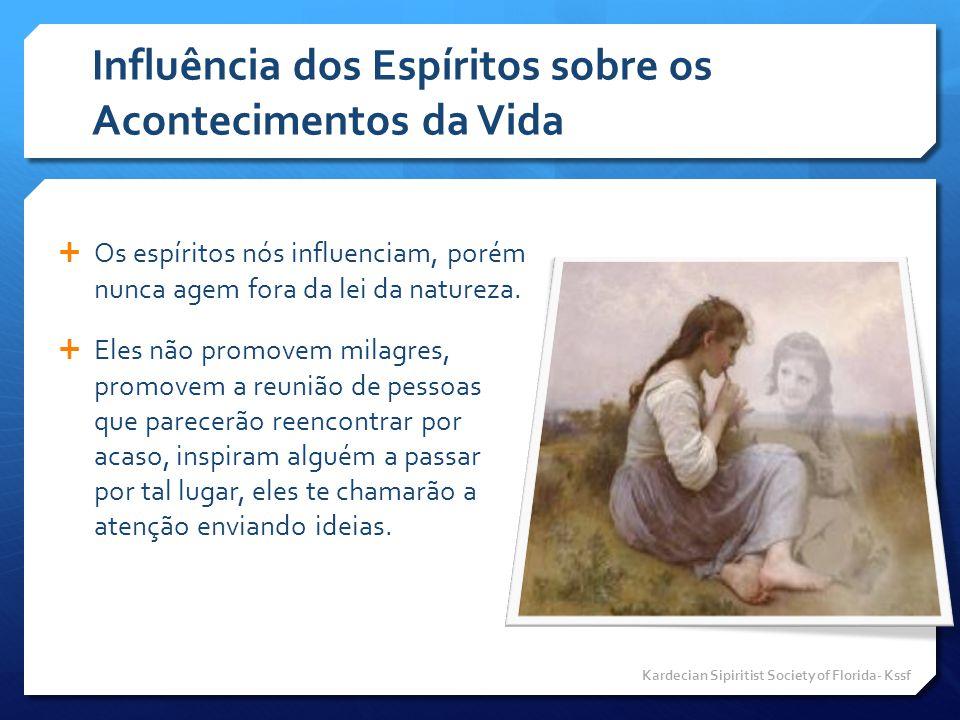 Influência dos Espíritos sobre os Acontecimentos da Vida  Os espíritos nós influenciam, porém nunca agem fora da lei da natureza.  Eles não promovem
