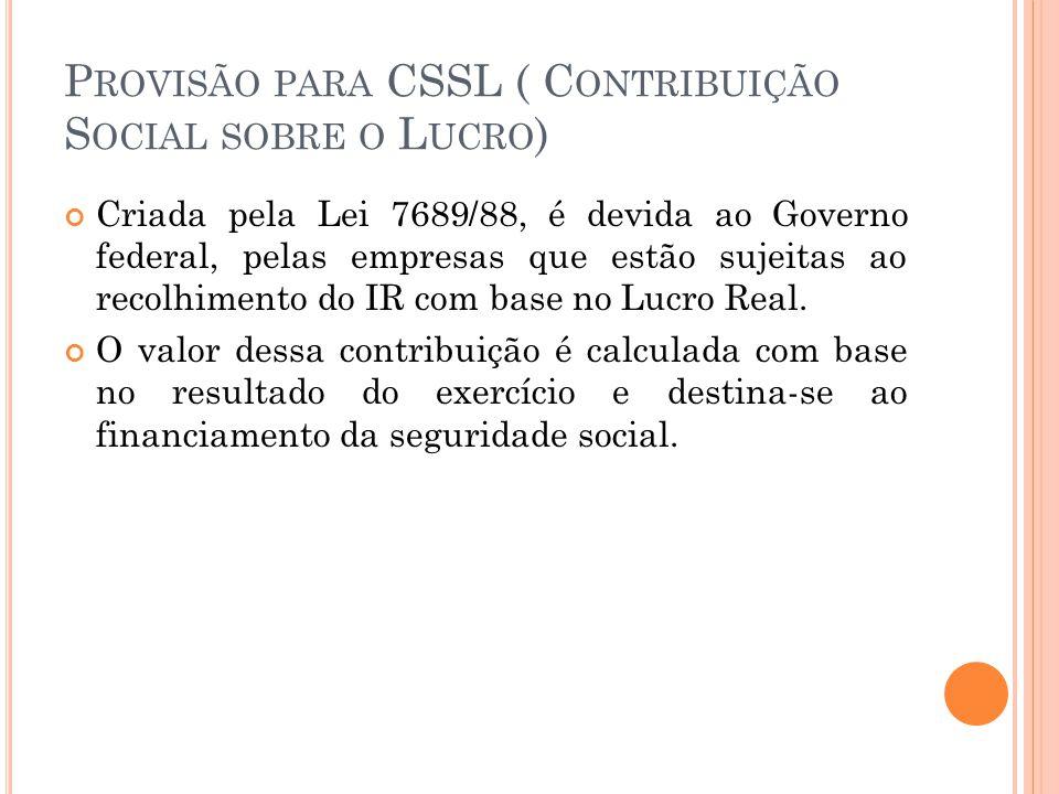 P ROVISÃO PARA CSSL ( C ONTRIBUIÇÃO S OCIAL SOBRE O L UCRO ) Criada pela Lei 7689/88, é devida ao Governo federal, pelas empresas que estão sujeitas ao recolhimento do IR com base no Lucro Real.