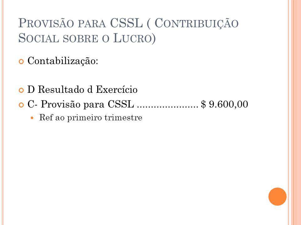 P ROVISÃO PARA CSSL ( C ONTRIBUIÇÃO S OCIAL SOBRE O L UCRO ) Contabilização: D Resultado d Exercício C- Provisão para CSSL......................