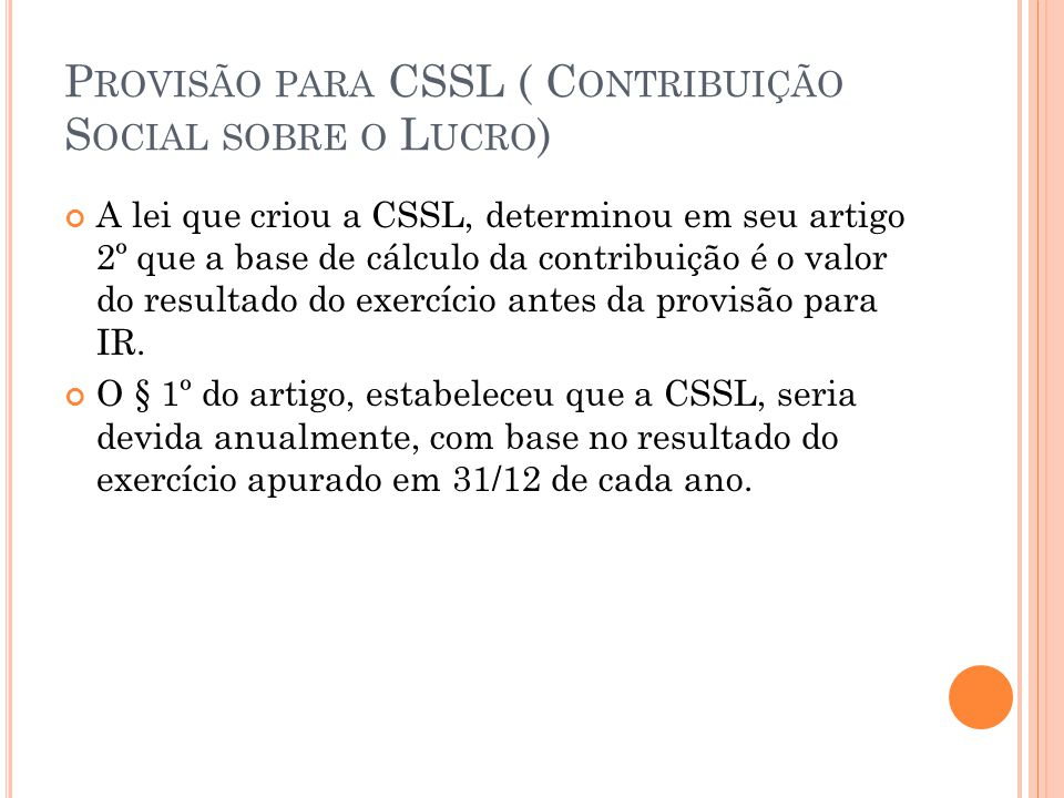 P ROVISÃO PARA CSSL ( C ONTRIBUIÇÃO S OCIAL SOBRE O L UCRO ) A lei que criou a CSSL, determinou em seu artigo 2º que a base de cálculo da contribuição é o valor do resultado do exercício antes da provisão para IR.