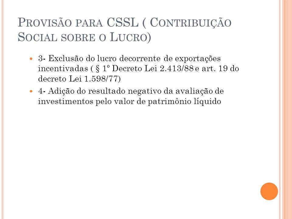 P ROVISÃO PARA CSSL ( C ONTRIBUIÇÃO S OCIAL SOBRE O L UCRO ) 3- Exclusão do lucro decorrente de exportações incentivadas ( § 1º Decreto Lei 2.413/88 e art.