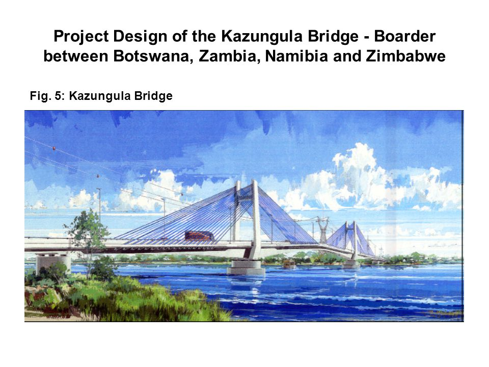 Project Design of the Kazungula Bridge - Boarder between Botswana, Zambia, Namibia and Zimbabwe Fig.