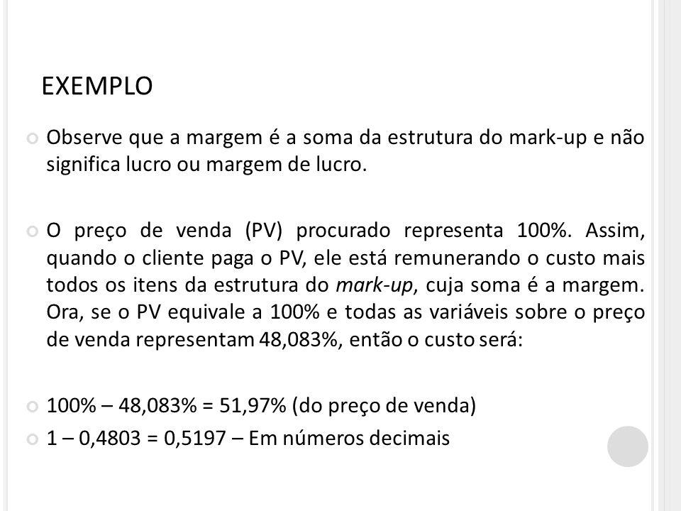 EXEMPLO Observe que a margem é a soma da estrutura do mark-up e não significa lucro ou margem de lucro. O preço de venda (PV) procurado representa 100