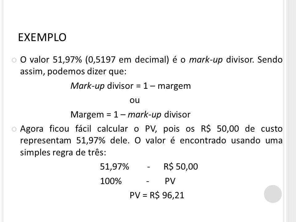 EXEMPLO O valor 51,97% (0,5197 em decimal) é o mark-up divisor. Sendo assim, podemos dizer que: Mark-up divisor = 1 – margem ou Margem = 1 – mark-up d