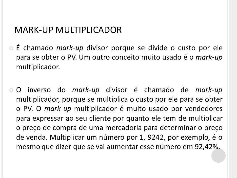 MARK-UP MULTIPLICADOR É chamado mark-up divisor porque se divide o custo por ele para se obter o PV. Um outro conceito muito usado é o mark-up multipl
