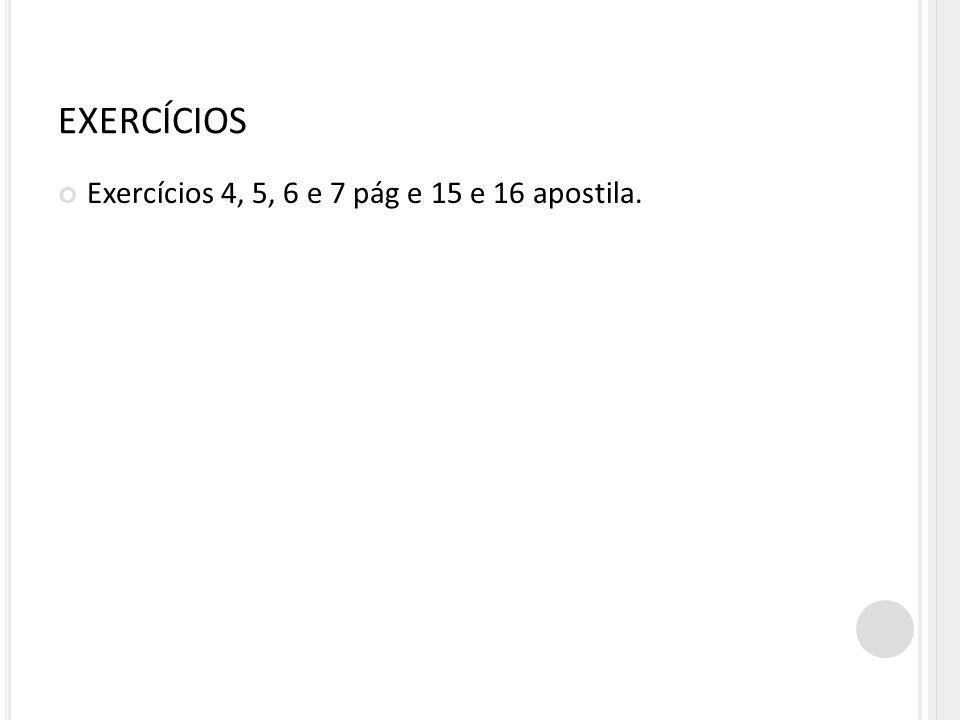 EXERCÍCIOS Exercícios 4, 5, 6 e 7 pág e 15 e 16 apostila.