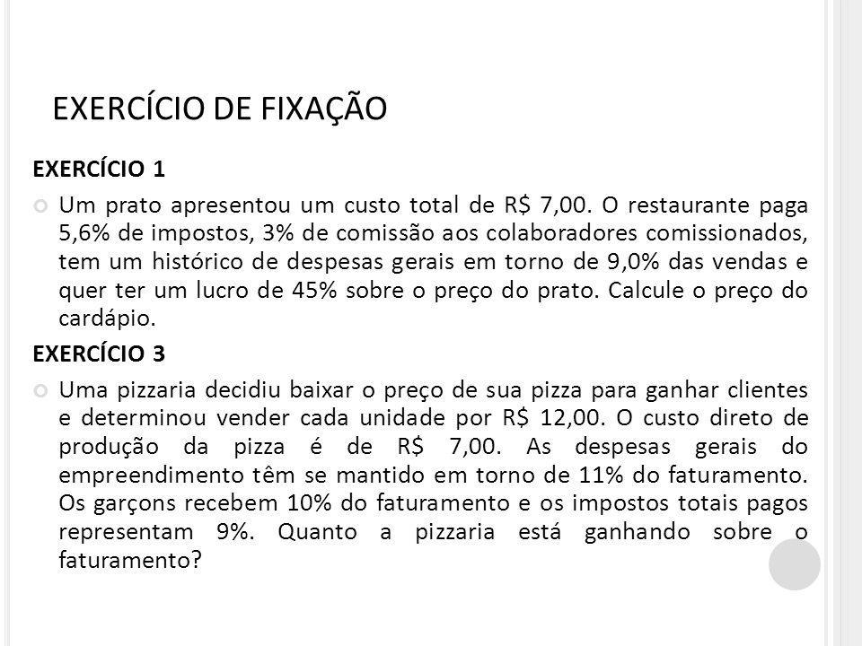 EXERCÍCIO DE FIXAÇÃO EXERCÍCIO 1 Um prato apresentou um custo total de R$ 7,00. O restaurante paga 5,6% de impostos, 3% de comissão aos colaboradores