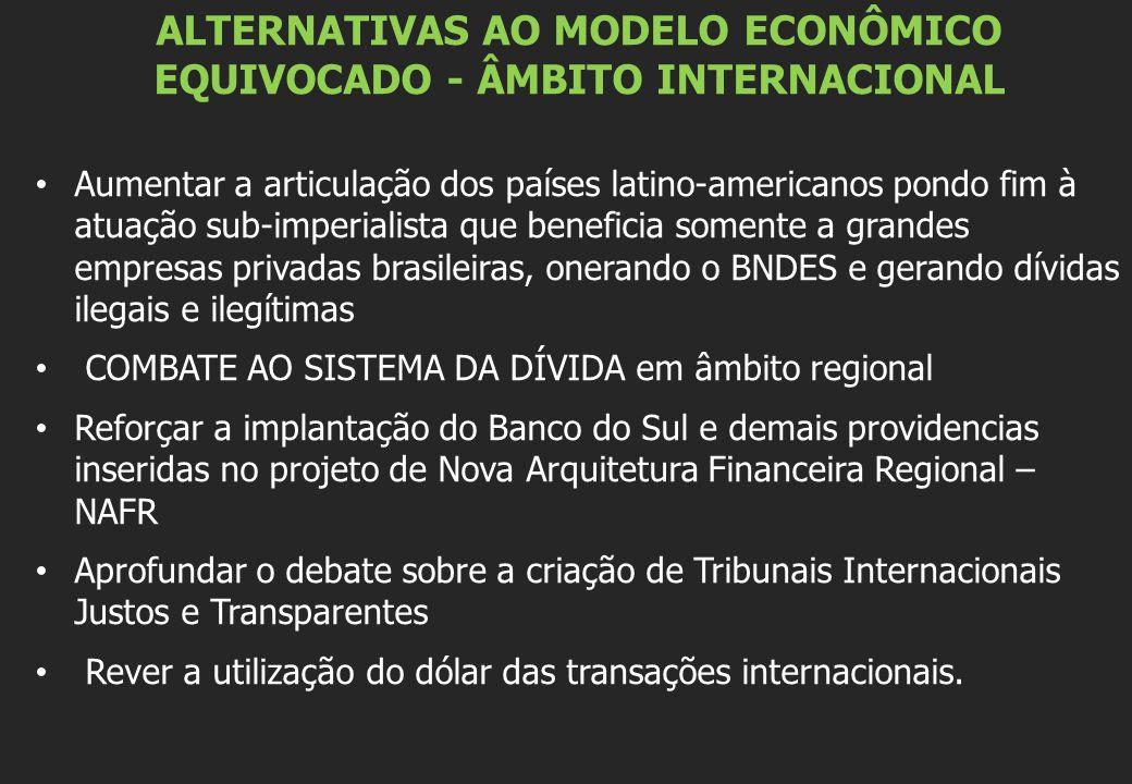 ALTERNATIVAS AO MODELO ECONÔMICO EQUIVOCADO - ÂMBITO INTERNACIONAL Aumentar a articulação dos países latino-americanos pondo fim à atuação sub-imperialista que beneficia somente a grandes empresas privadas brasileiras, onerando o BNDES e gerando dívidas ilegais e ilegítimas COMBATE AO SISTEMA DA DÍVIDA em âmbito regional Reforçar a implantação do Banco do Sul e demais providencias inseridas no projeto de Nova Arquitetura Financeira Regional – NAFR Aprofundar o debate sobre a criação de Tribunais Internacionais Justos e Transparentes Rever a utilização do dólar das transações internacionais.