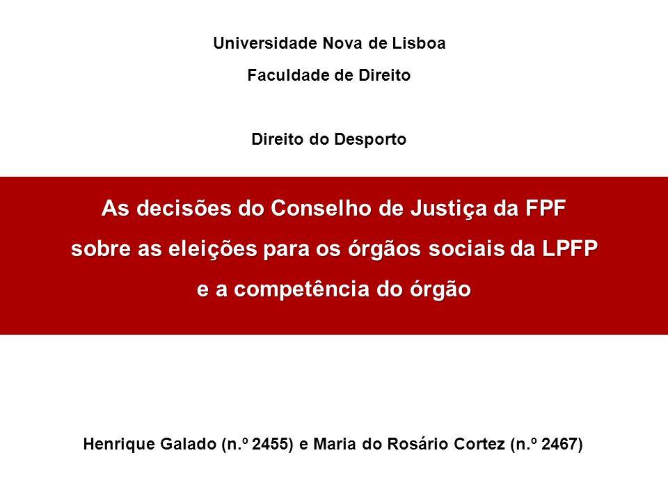 As decisões do Conselho de Justiça da FPF sobre as eleições para os órgãos sociais da LPFP e a competência do órgão Universidade Nova de Lisboa Faculdade de Direito Direito do Desporto Henrique Galado (n.º 2455) e Maria do Rosário Cortez (n.º 2467)