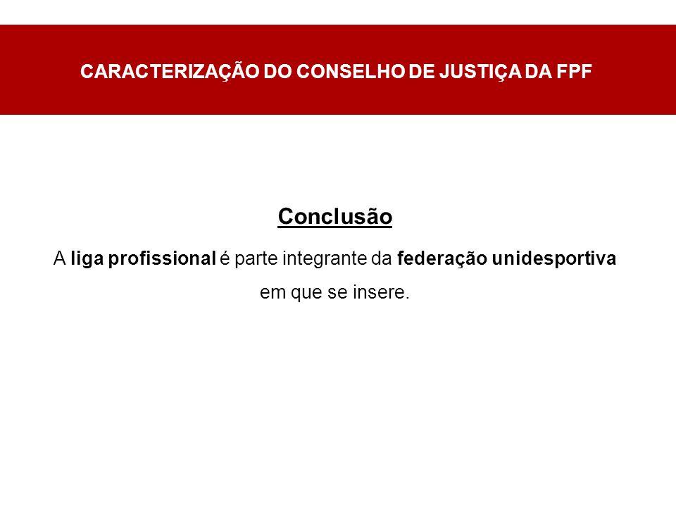 CARACTERIZAÇÃO DO CONSELHO DE JUSTIÇA DA FPF Conclusão A liga profissional é parte integrante da federação unidesportiva em que se insere.