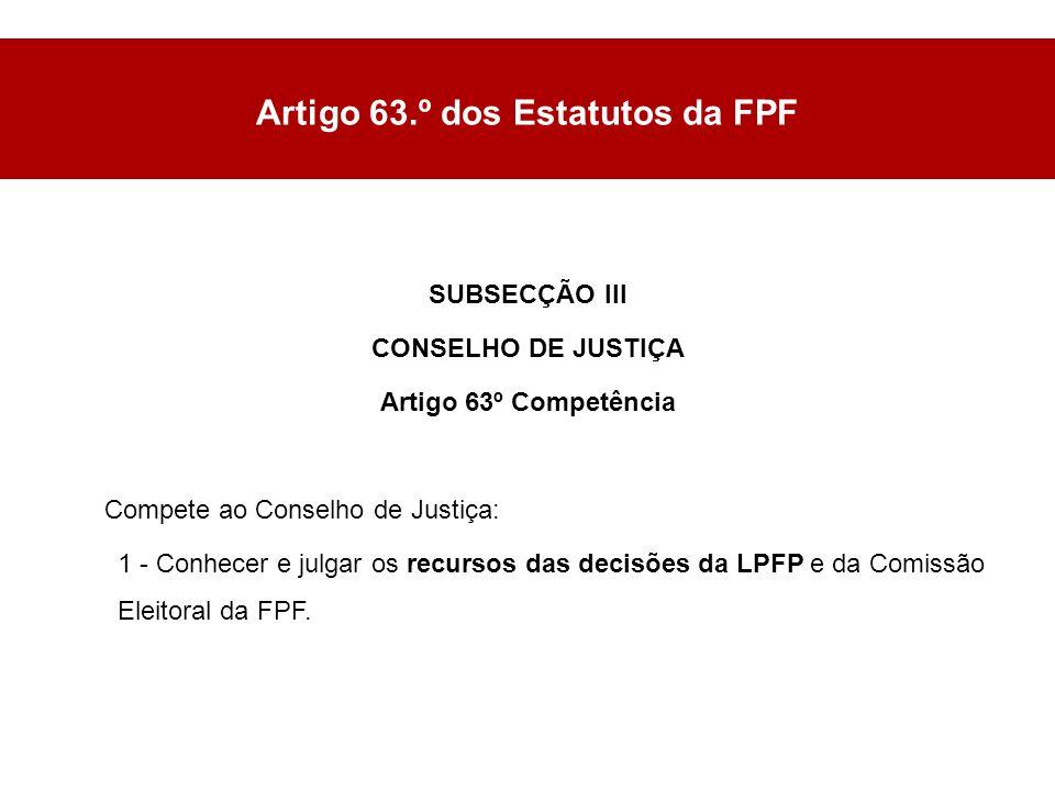 SUBSECÇÃO III CONSELHO DE JUSTIÇA Artigo 63º Competência Compete ao Conselho de Justiça: 1 - Conhecer e julgar os recursos das decisões da LPFP e da Comissão Eleitoral da FPF.