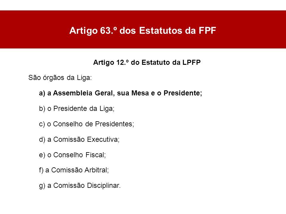Artigo 12.º do Estatuto da LPFP São órgãos da Liga: a) a Assembleia Geral, sua Mesa e o Presidente; b) o Presidente da Liga; c) o Conselho de Presidentes; d) a Comissão Executiva; e) o Conselho Fiscal; f) a Comissão Arbitral; g) a Comissão Disciplinar.