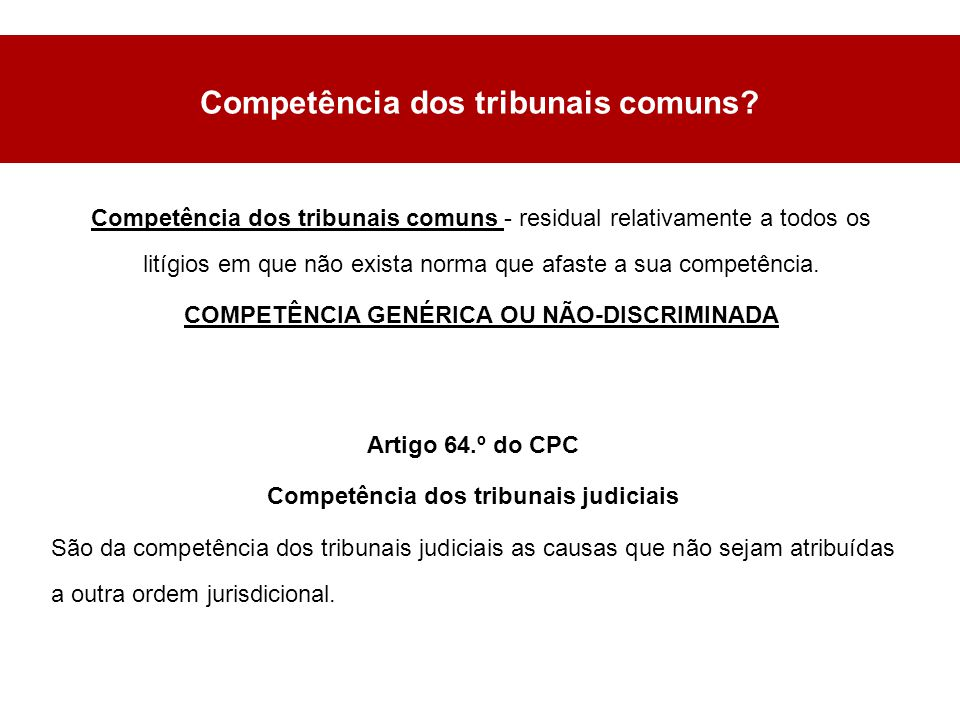 Competência dos tribunais comuns - residual relativamente a todos os litígios em que não exista norma que afaste a sua competência.