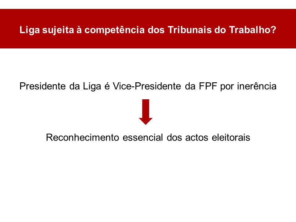 Presidente da Liga é Vice-Presidente da FPF por inerência Liga sujeita à competência dos Tribunais do Trabalho.