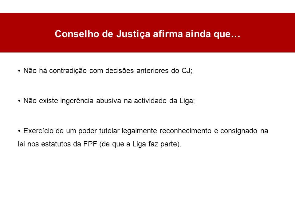 Conselho de Justiça afirma ainda que… Não há contradição com decisões anteriores do CJ; Não existe ingerência abusiva na actividade da Liga; Exercício de um poder tutelar legalmente reconhecimento e consignado na lei nos estatutos da FPF (de que a Liga faz parte).