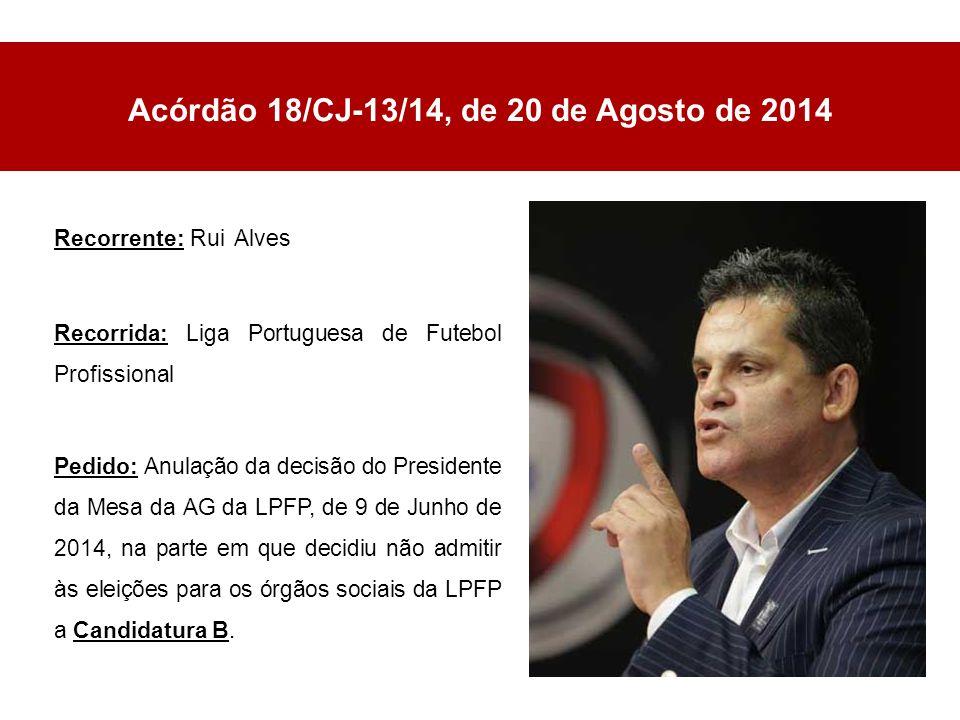 Acórdão 18/CJ-13/14, de 20 de Agosto de 2014 Recorrente: Rui Alves Recorrida: Liga Portuguesa de Futebol Profissional Pedido: Anulação da decisão do Presidente da Mesa da AG da LPFP, de 9 de Junho de 2014, na parte em que decidiu não admitir às eleições para os órgãos sociais da LPFP a Candidatura B.