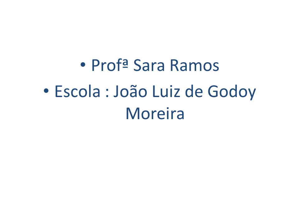Profª Sara Ramos Escola : João Luiz de Godoy Moreira