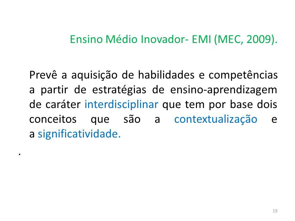 Ensino Médio Inovador- EMI (MEC, 2009). Prevê a aquisição de habilidades e competências a partir de estratégias de ensino-aprendizagem de caráter inte