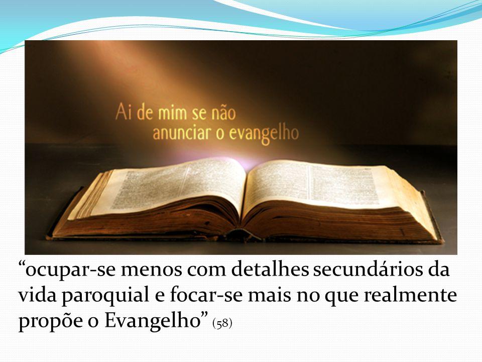 ocupar-se menos com detalhes secundários da vida paroquial e focar-se mais no que realmente propõe o Evangelho (58)