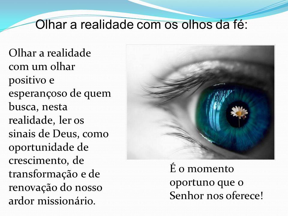 Olhar a realidade com os olhos da fé: Olhar a realidade com um olhar positivo e esperançoso de quem busca, nesta realidade, ler os sinais de Deus, como oportunidade de crescimento, de transformação e de renovação do nosso ardor missionário.