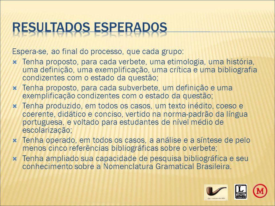 Espera-se, ao final do processo, que cada grupo:  Tenha proposto, para cada verbete, uma etimologia, uma história, uma definição, uma exemplificação, uma crítica e uma bibliografia condizentes com o estado da questão;  Tenha proposto, para cada subverbete, um definição e uma exemplificação condizentes com o estado da questão;  Tenha produzido, em todos os casos, um texto inédito, coeso e coerente, didático e conciso, vertido na norma-padrão da língua portuguesa, e voltado para estudantes de nível médio de escolarização;  Tenha operado, em todos os casos, a análise e a síntese de pelo menos cinco referências bibliográficas sobre o verbete;  Tenha ampliado sua capacidade de pesquisa bibliográfica e seu conhecimento sobre a Nomenclatura Gramatical Brasileira.