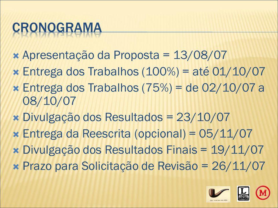  Apresentação da Proposta = 13/08/07  Entrega dos Trabalhos (100%) = até 01/10/07  Entrega dos Trabalhos (75%) = de 02/10/07 a 08/10/07  Divulgação dos Resultados = 23/10/07  Entrega da Reescrita (opcional) = 05/11/07  Divulgação dos Resultados Finais = 19/11/07  Prazo para Solicitação de Revisão = 26/11/07