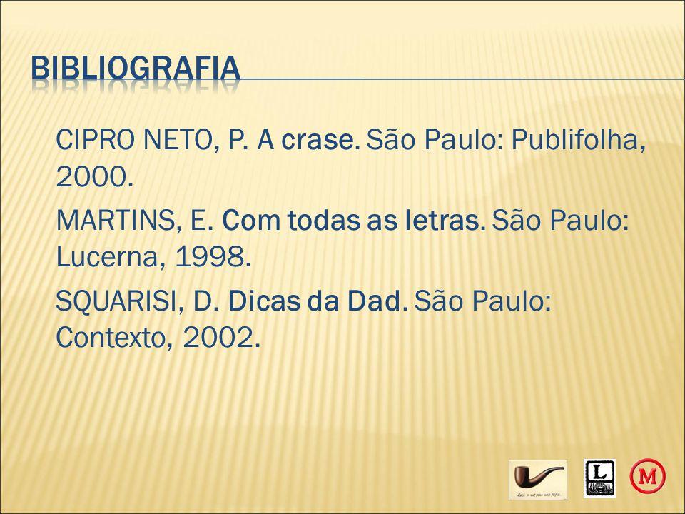 CIPRO NETO, P. A crase. São Paulo: Publifolha, 2000. MARTINS, E. Com todas as letras. São Paulo: Lucerna, 1998. SQUARISI, D. Dicas da Dad. São Paulo: