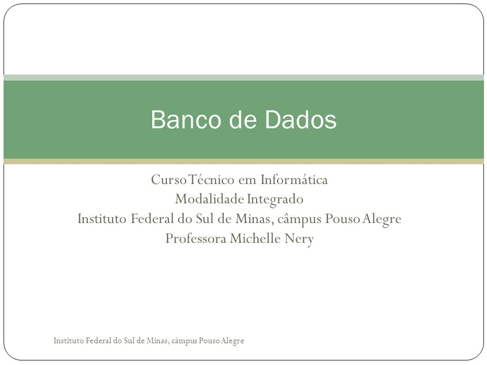 Curso Técnico em Informática Modalidade Integrado Instituto Federal do Sul de Minas, câmpus Pouso Alegre Professora Michelle Nery Banco de Dados Instituto Federal do Sul de Minas, câmpus Pouso Alegre