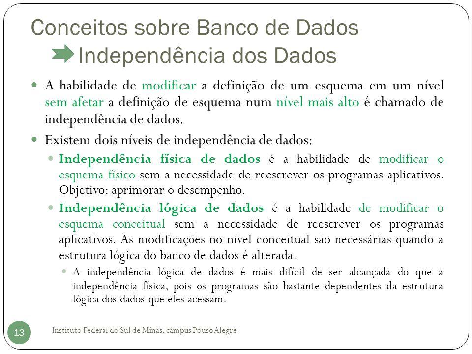 Conceitos sobre Banco de Dados Independência dos Dados Instituto Federal do Sul de Minas, câmpus Pouso Alegre 13 A habilidade de modificar a definição de um esquema em um nível sem afetar a definição de esquema num nível mais alto é chamado de independência de dados.
