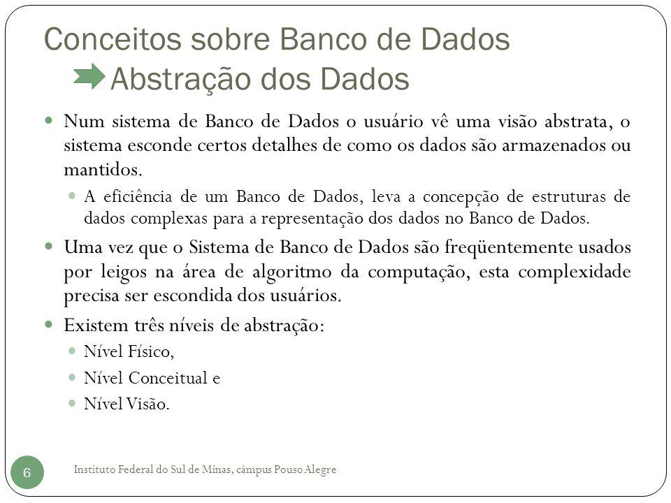 Conceitos sobre Banco de Dados Abstração dos Dados Instituto Federal do Sul de Minas, câmpus Pouso Alegre 7 Nível Físico o nível mais baixo de abstração, no qual se descreve como os dados são realmente armazenados no disco .