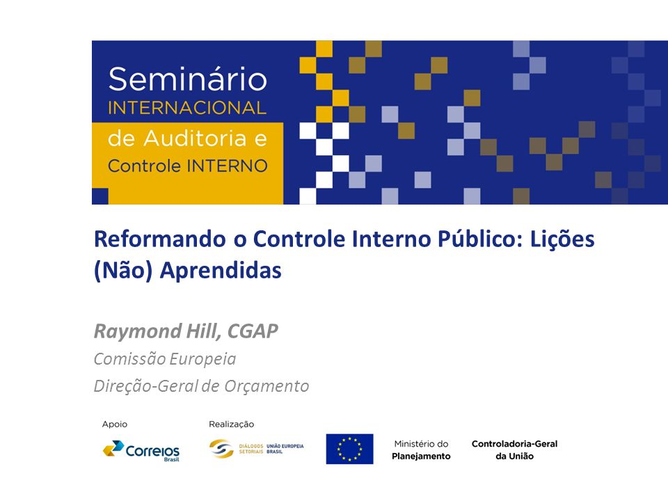 Reformando o Controle Interno Público: Lições (Não) Aprendidas Raymond Hill, CGAP Comissão Europeia Direção-Geral de Orçamento