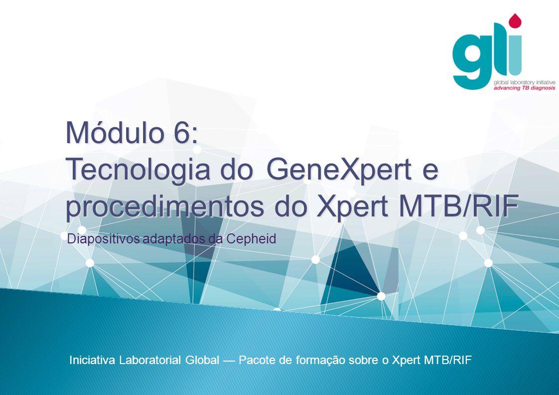 Módulo 6: Tecnologia do GeneXpert e procedimentos do Xpert MTB/RIF Iniciativa Laboratorial Global — Pacote de formação sobre o Xpert MTB/RIF Diapositivos adaptados da Cepheid
