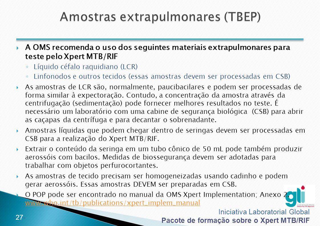 Iniciativa Laboratorial Global Pacote de formação sobre o Xpert MTB/RIF -27-  A OMS recomenda o uso dos seguintes materiais extrapulmonares para teste pelo Xpert MTB/RIF ◦ Líquido céfalo raquidiano (LCR) ◦ Linfonodos e outros tecidos (essas amostras devem ser processadas em CSB)  As amostras de LCR são, normalmente, paucibacilares e podem ser processadas de forma similar à expectoração.