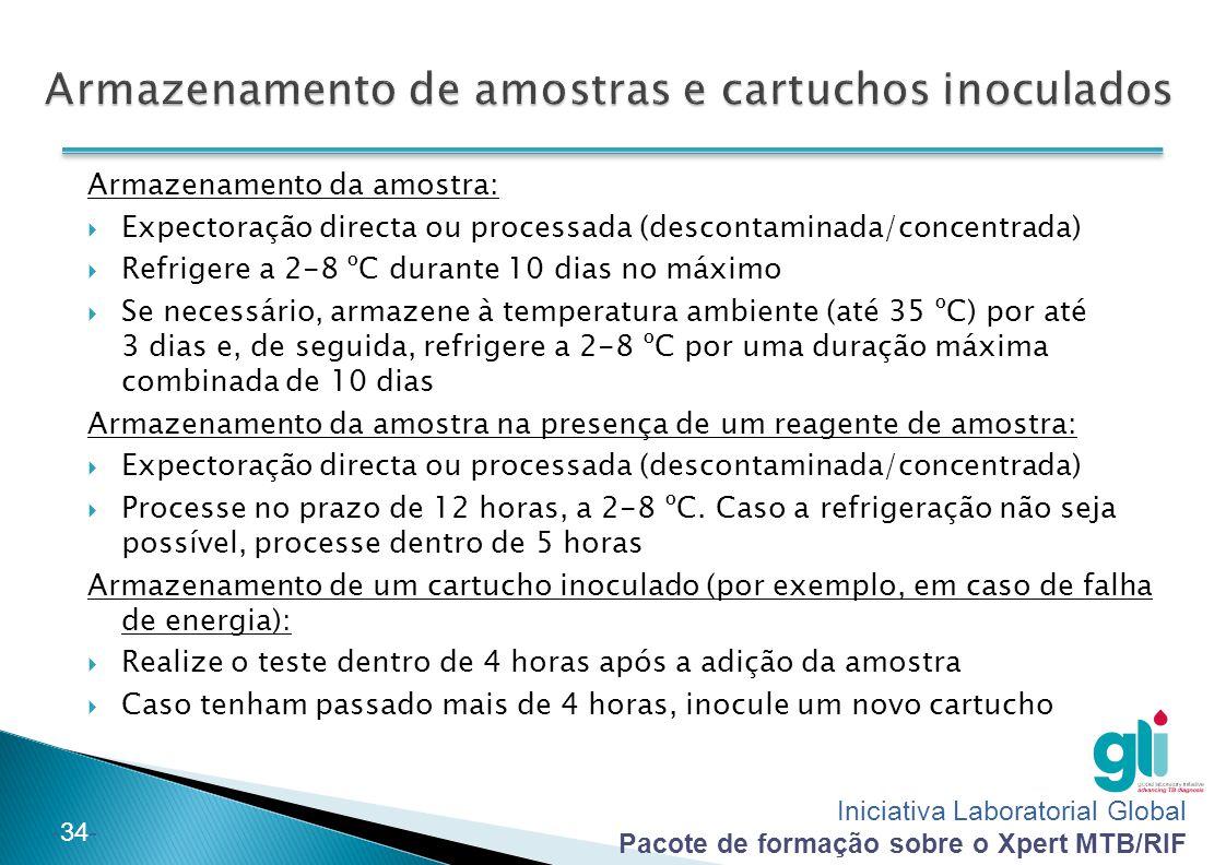 Iniciativa Laboratorial Global Pacote de formação sobre o Xpert MTB/RIF -34- Armazenamento da amostra:  Expectoração directa ou processada (descontaminada/concentrada)  Refrigere a 2-8 ºC durante 10 dias no máximo  Se necessário, armazene à temperatura ambiente (até 35 ºC) por até 3 dias e, de seguida, refrigere a 2-8 ºC por uma duração máxima combinada de 10 dias Armazenamento da amostra na presença de um reagente de amostra:  Expectoração directa ou processada (descontaminada/concentrada)  Processe no prazo de 12 horas, a 2-8 ºC.