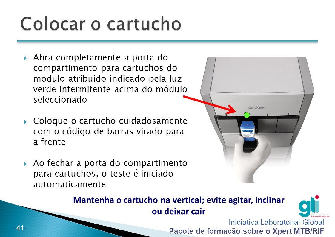 Iniciativa Laboratorial Global Pacote de formação sobre o Xpert MTB/RIF -41- Mantenha o cartucho na vertical; evite agitar, inclinar ou deixar cair 