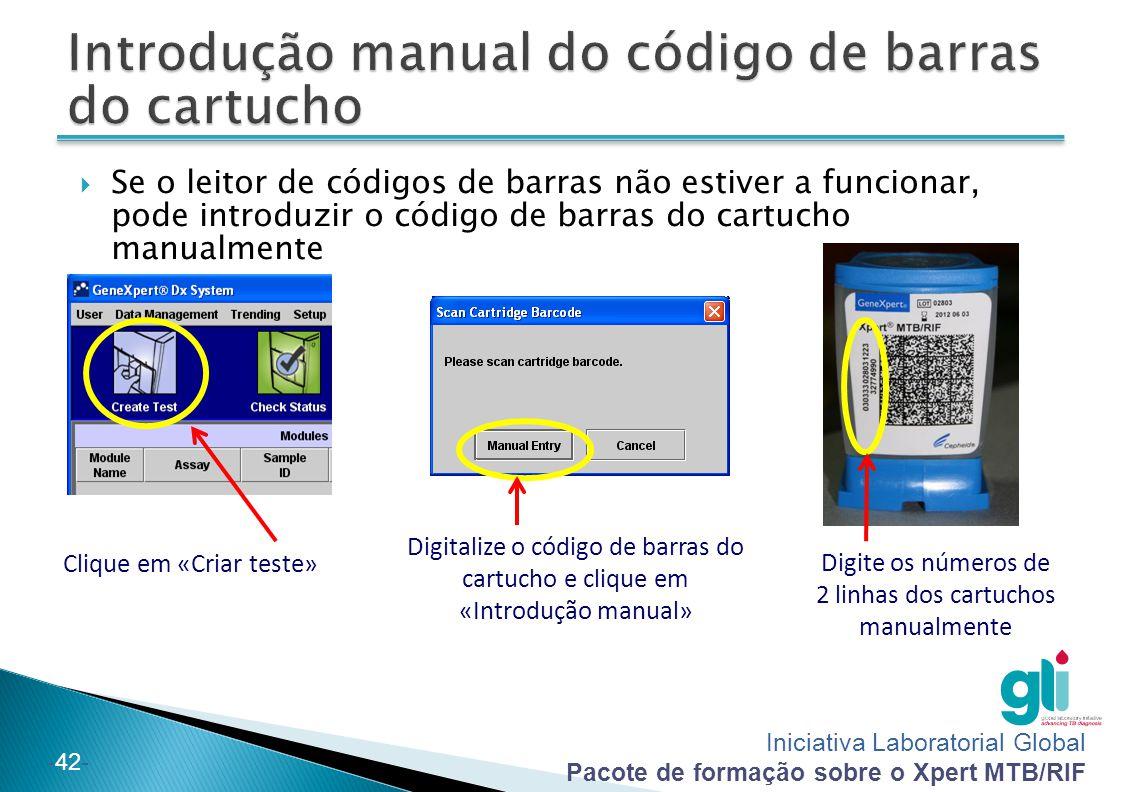 Iniciativa Laboratorial Global Pacote de formação sobre o Xpert MTB/RIF -42- Clique em «Criar teste» Digitalize o código de barras do cartucho e clique em «Introdução manual» Digite os números de 2 linhas dos cartuchos manualmente  Se o leitor de códigos de barras não estiver a funcionar, pode introduzir o código de barras do cartucho manualmente