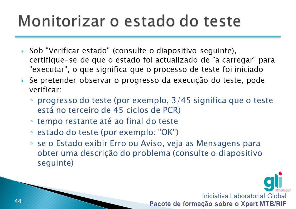 Iniciativa Laboratorial Global Pacote de formação sobre o Xpert MTB/RIF -44-  Sob Verificar estado (consulte o diapositivo seguinte), certifique-se de que o estado foi actualizado de a carregar para executar , o que significa que o processo de teste foi iniciado  Se pretender observar o progresso da execução do teste, pode verificar: ◦ progresso do teste (por exemplo, 3/45 significa que o teste está no terceiro de 45 ciclos de PCR) ◦ tempo restante até ao final do teste ◦ estado do teste (por exemplo: OK ) ◦ se o Estado exibir Erro ou Aviso, veja as Mensagens para obter uma descrição do problema (consulte o diapositivo seguinte)