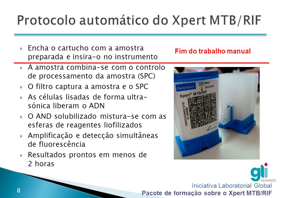 Iniciativa Laboratorial Global Pacote de formação sobre o Xpert MTB/RIF -8--8- Fim do trabalho manual  Encha o cartucho com a amostra preparada e insira-o no instrumento  A amostra combina-se com o controlo de processamento da amostra (SPC)  O filtro captura a amostra e o SPC  As células lisadas de forma ultra- sónica liberam o ADN  O AND solubilizado mistura-se com as esferas de reagentes liofilizados  Amplificação e detecção simultâneas de fluorescência  Resultados prontos em menos de 2 horas