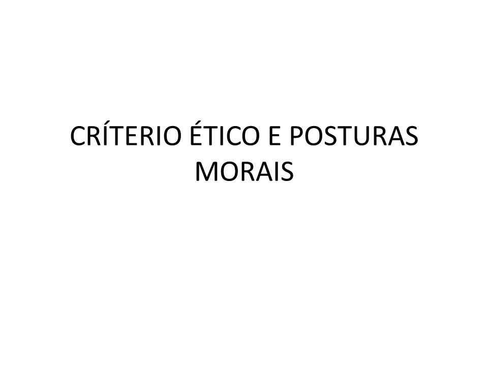 CRÍTERIO ÉTICO E POSTURAS MORAIS