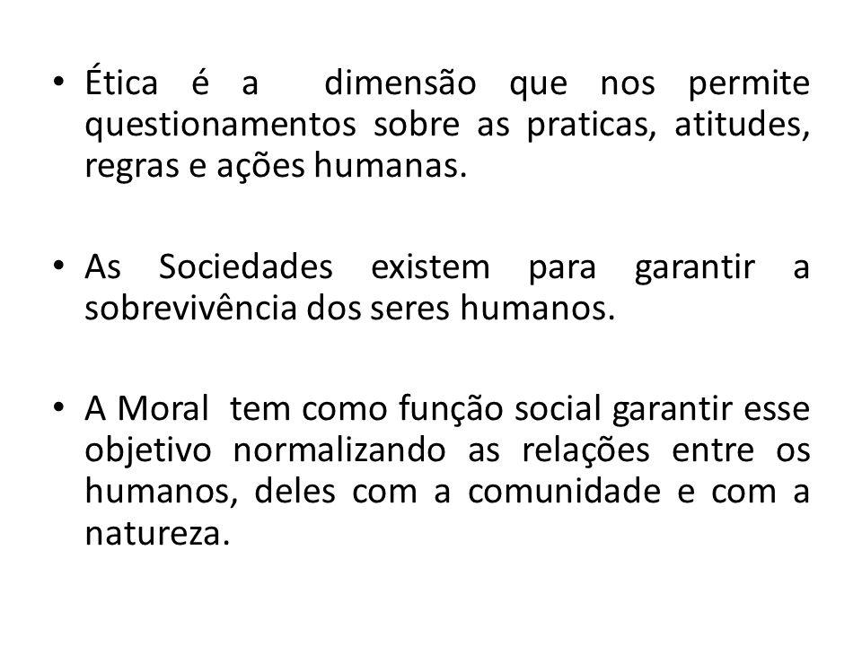 Ética é a dimensão que nos permite questionamentos sobre as praticas, atitudes, regras e ações humanas. As Sociedades existem para garantir a sobreviv