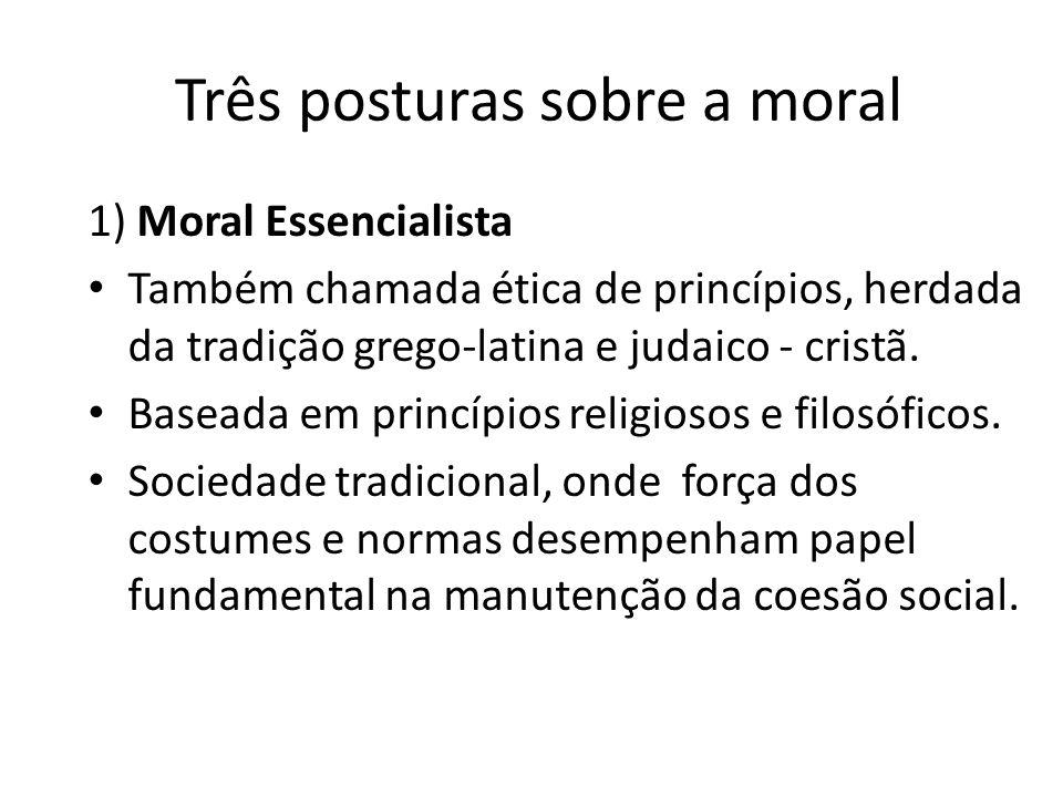 Três posturas sobre a moral 1) Moral Essencialista Também chamada ética de princípios, herdada da tradição grego-latina e judaico - cristã. Baseada em