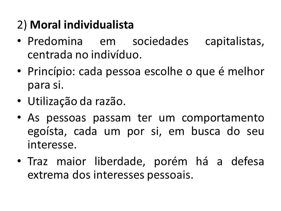 2) Moral individualista Predomina em sociedades capitalistas, centrada no indivíduo. Princípio: cada pessoa escolhe o que é melhor para si. Utilização