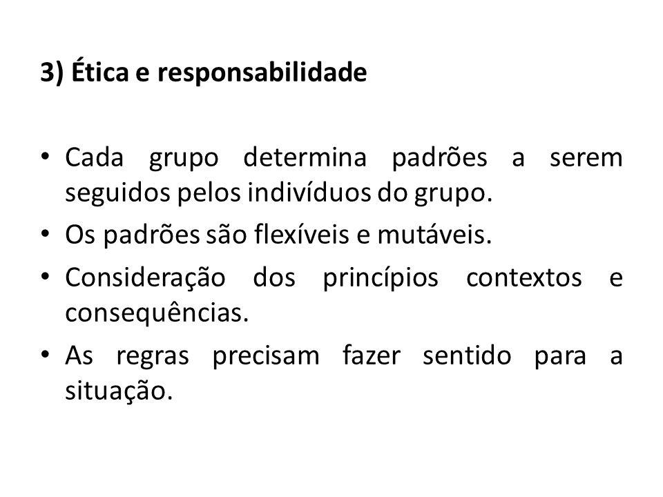 3) Ética e responsabilidade Cada grupo determina padrões a serem seguidos pelos indivíduos do grupo. Os padrões são flexíveis e mutáveis. Consideração