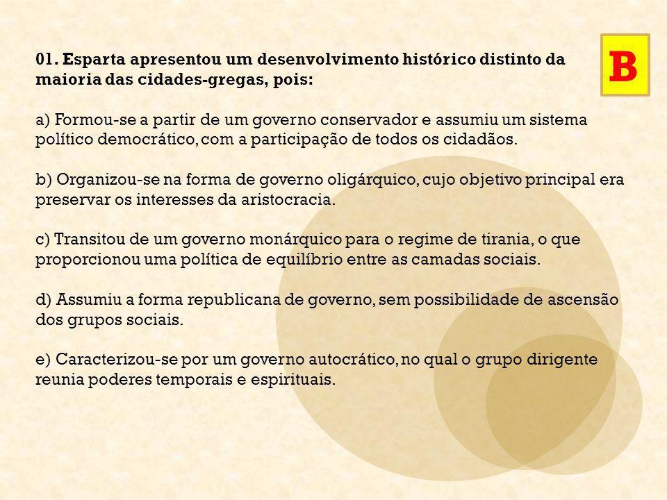 01. Esparta apresentou um desenvolvimento histórico distinto da maioria das cidades-gregas, pois: a) Formou-se a partir de um governo conservador e as